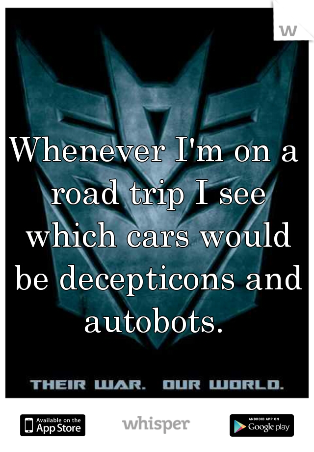 Whenever I'm on a road trip I see which cars would be decepticons and autobots.