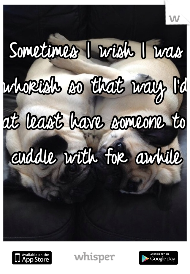 Sometimes I wish I was whorish so that way I'd at least have someone to cuddle with for awhile