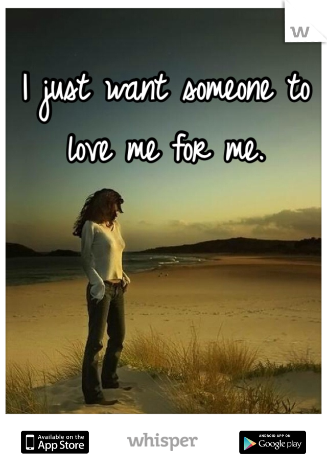 I just want someone to love me for me.