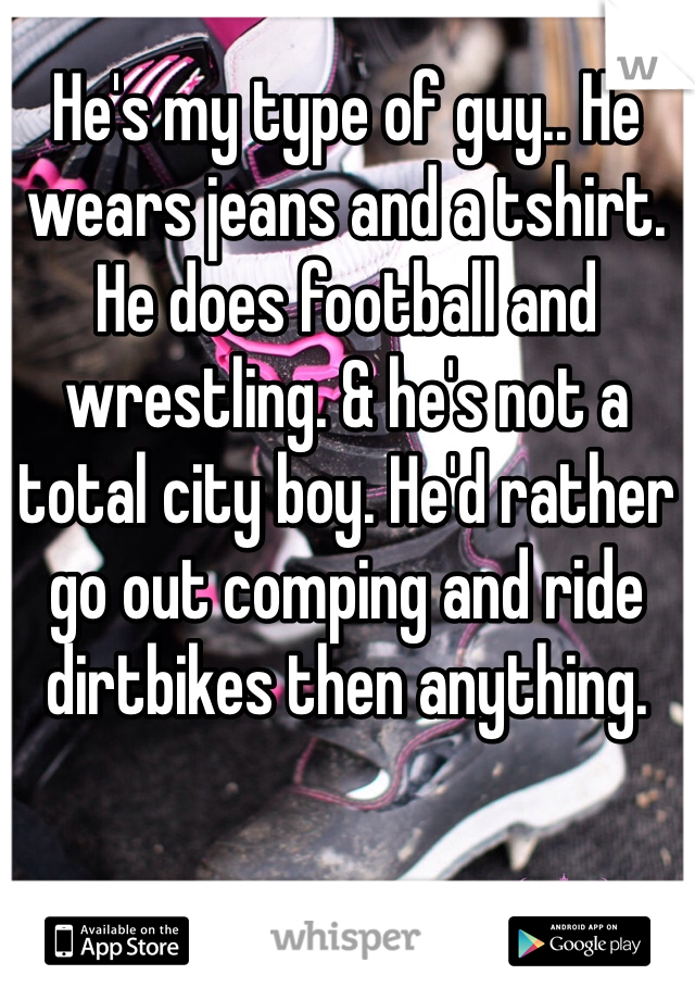 He's my type of guy.. He wears jeans and a tshirt. He does football and wrestling. & he's not a total city boy. He'd rather go out comping and ride dirtbikes then anything.