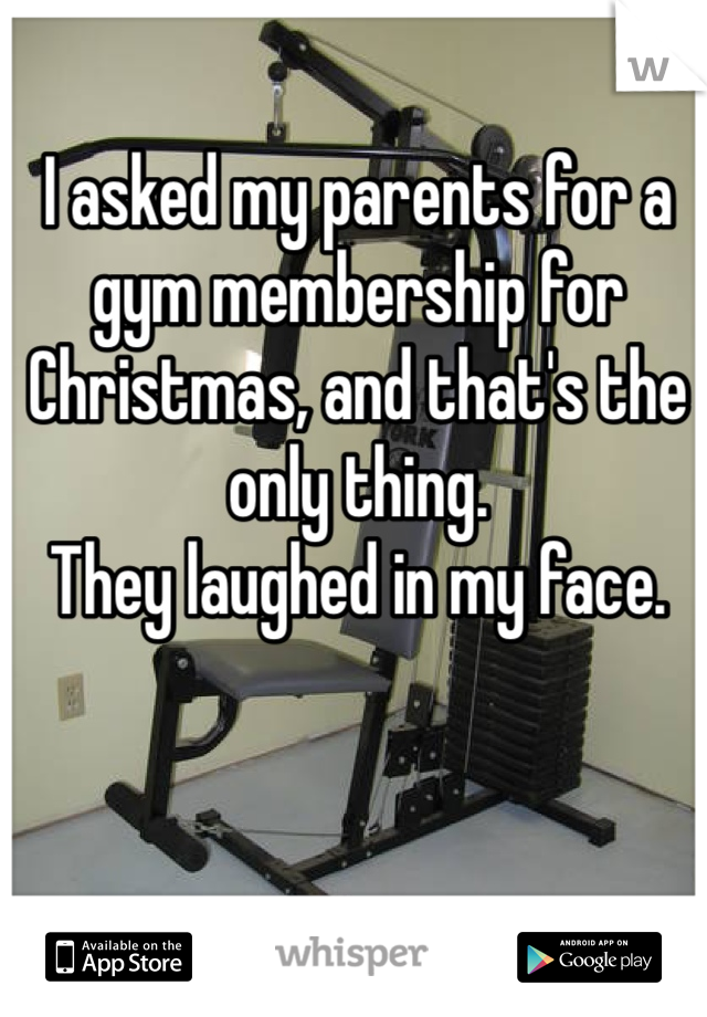 I asked my parents for a gym membership for Christmas, and that's the only thing. They laughed in my face.