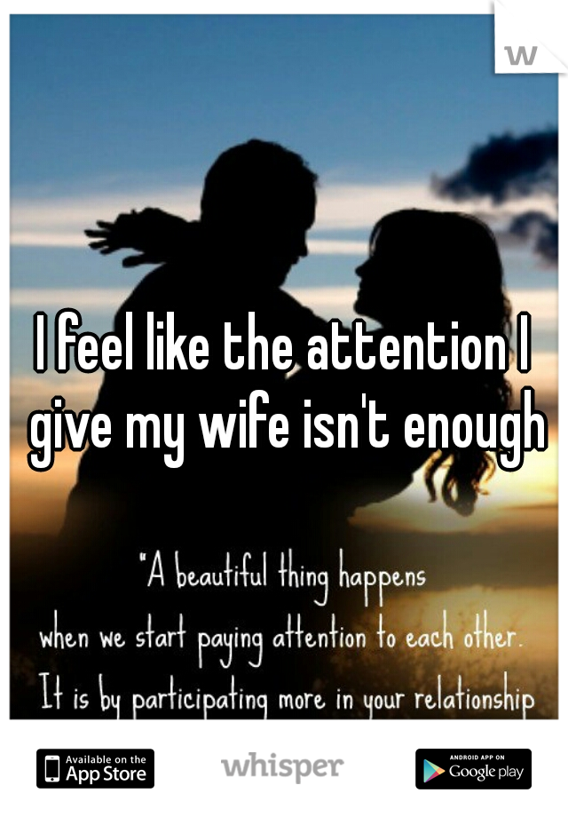 I feel like the attention I give my wife isn't enough