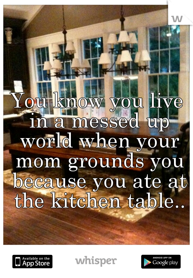 You know you live in a messed up world when your mom grounds you because you ate at the kitchen table..