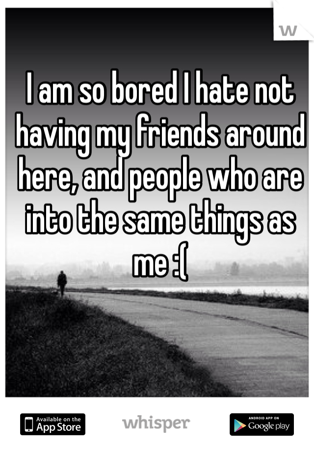 I am so bored I hate not having my friends around here, and people who are into the same things as me :(