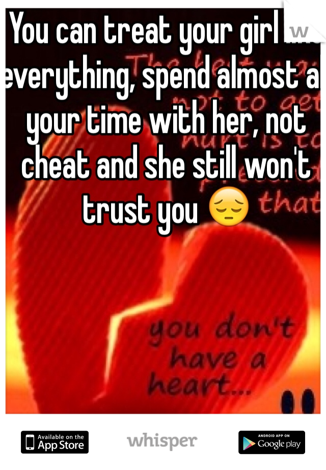You can treat your girl like everything, spend almost all your time with her, not cheat and she still won't trust you 😔