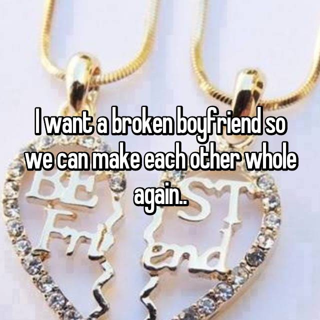 I want a broken boyfriend so we can make each other whole again..