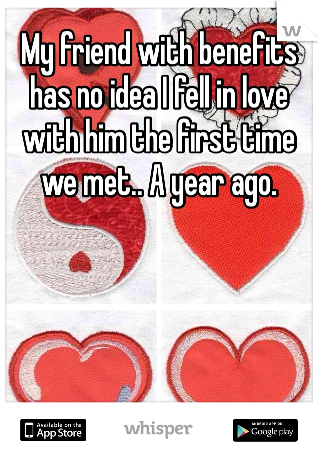 My friend with benefits has no idea I fell in love with him the first time we met.. A year ago.