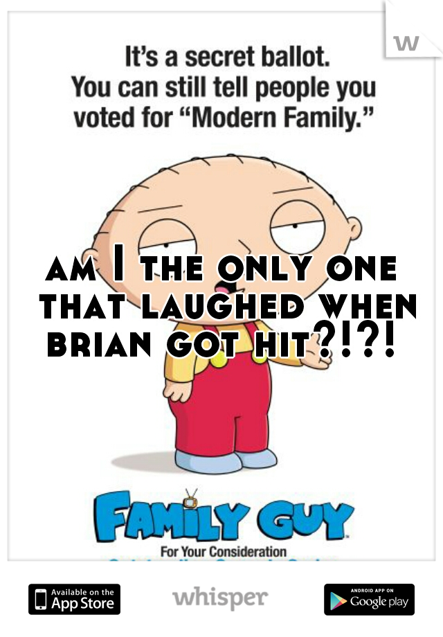 am I the only one that laughed when brian got hit?!?!