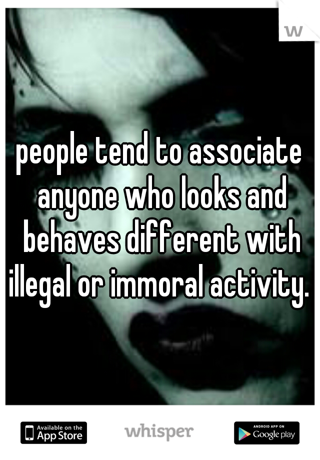 people tend to associate anyone who looks and behaves different with illegal or immoral activity.