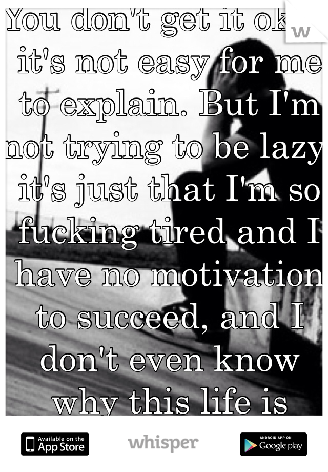 You don't get it okay, it's not easy for me to explain. But I'm not trying to be lazy, it's just that I'm so fucking tired and I have no motivation to succeed, and I don't even know why this life is happening to me.