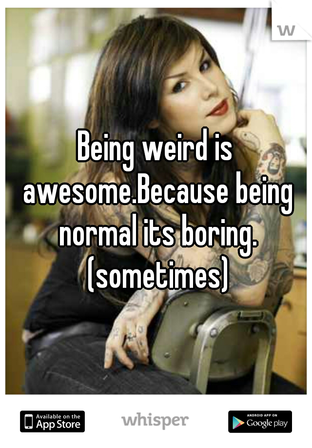 Being weird is awesome.Because being normal its boring. (sometimes)