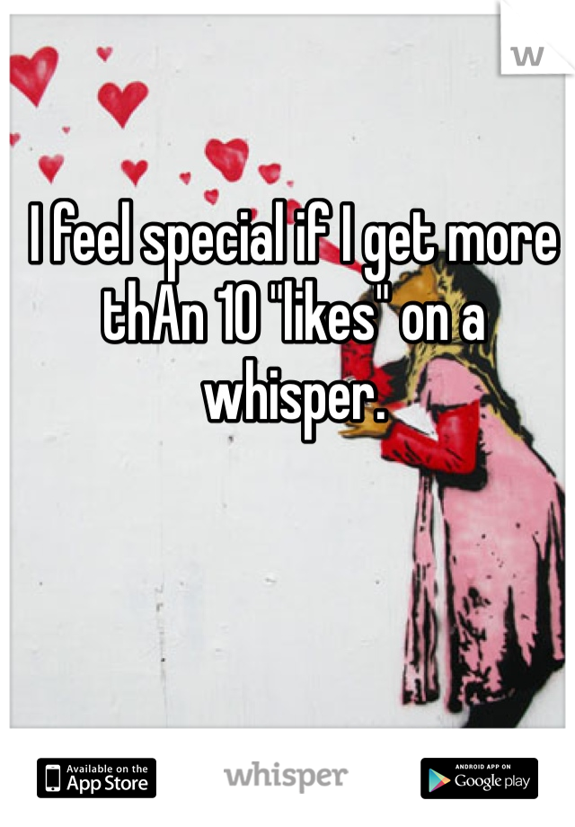 "I feel special if I get more thAn 10 ""likes"" on a whisper."