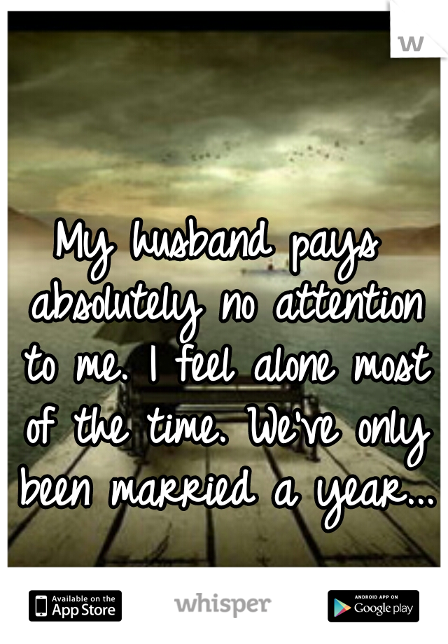 My husband pays absolutely no attention to me. I feel alone most of the time. We've only been married a year...