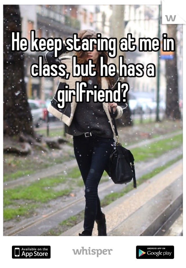 He keep staring at me in class, but he has a girlfriend?