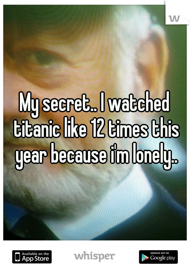My secret.. I watched titanic like 12 times this year because i'm lonely..