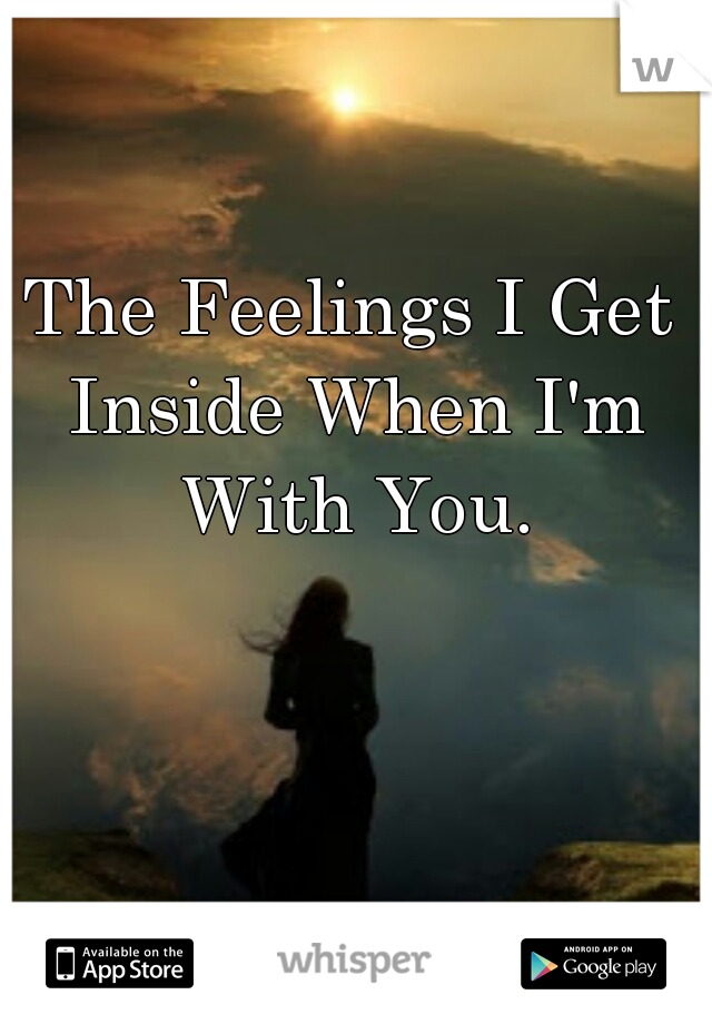 The Feelings I Get Inside When I'm With You.