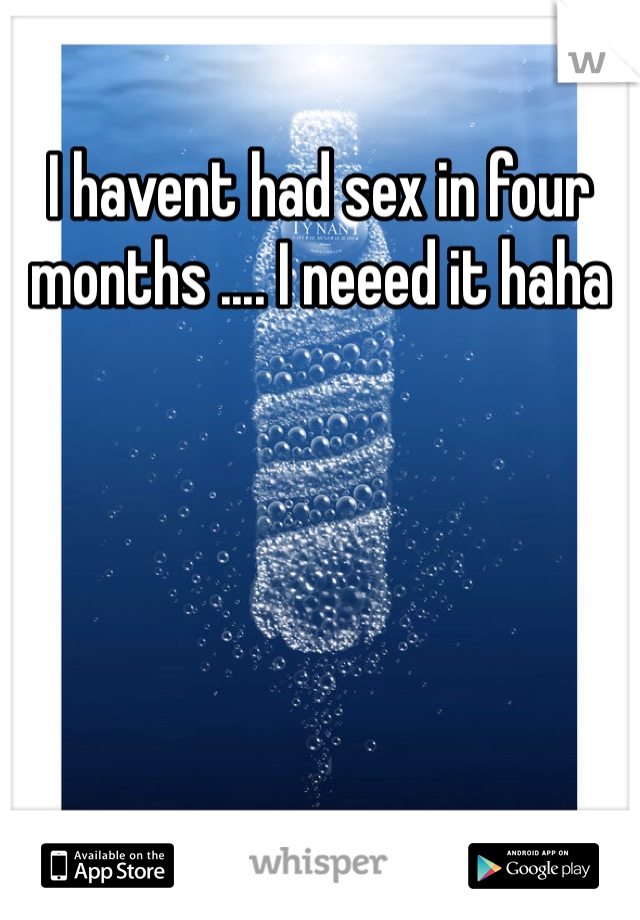 I havent had sex in four months .... I neeed it haha