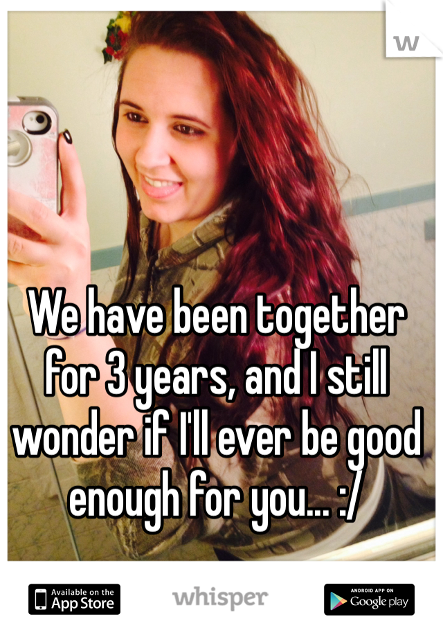 We have been together for 3 years, and I still wonder if I'll ever be good enough for you... :/