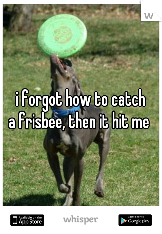 i forgot how to catch  a frisbee, then it hit me