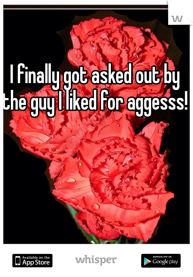 I finally got asked out by the guy I liked for aggesss!