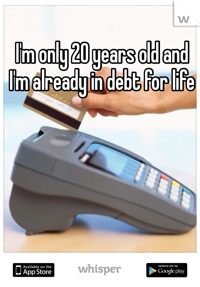 I'm only 20 years old and I'm already in debt for life