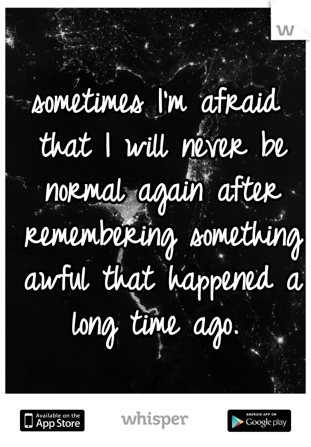 sometimes I'm afraid that I will never be normal again after remembering something awful that happened a long time ago.