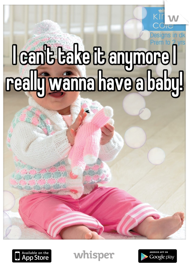 I can't take it anymore I really wanna have a baby!