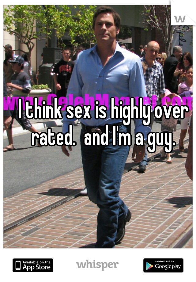 I think sex is highly over rated.  and I'm a guy.