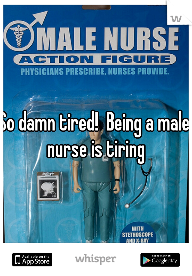 So damn tired!  Being a male nurse is tiring