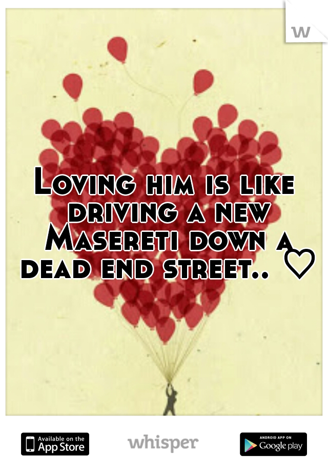 Loving him is like driving a new Masereti down a dead end street.. ♡