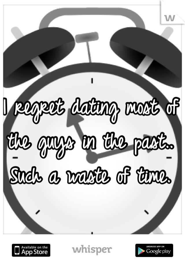 I regret dating most of the guys in the past.. Such a waste of time.