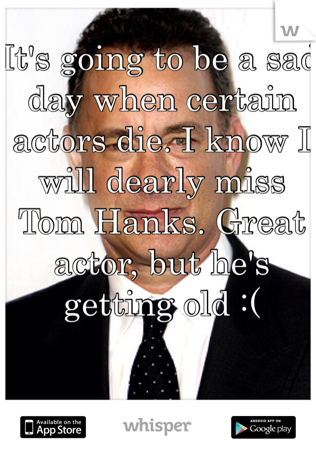 It's going to be a sad day when certain actors die. I know I will dearly miss Tom Hanks. Great actor, but he's getting old :(