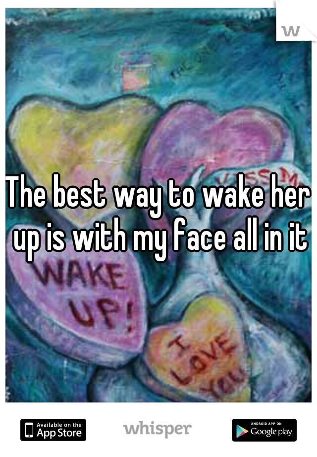 The best way to wake her up is with my face all in it