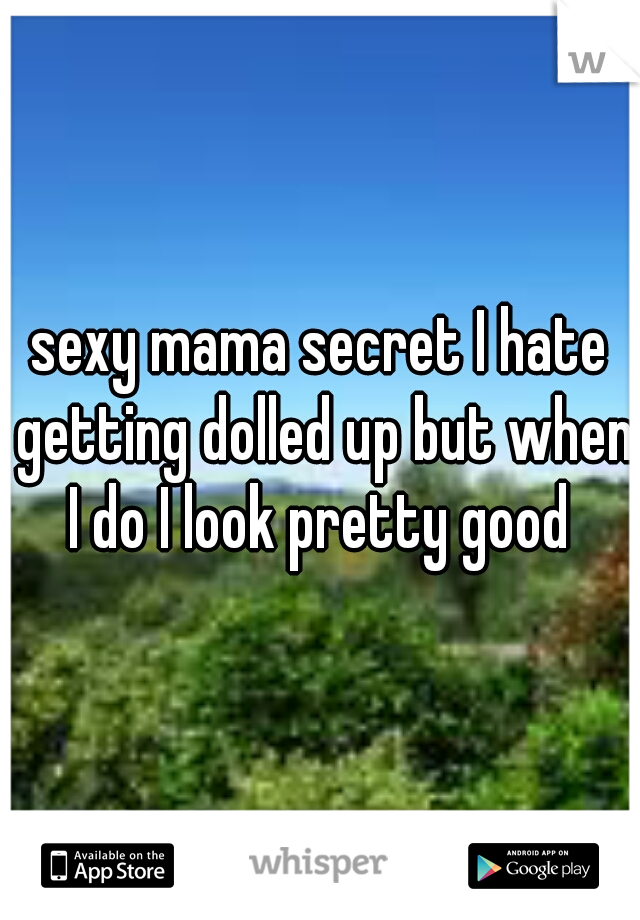 sexy mama secret I hate getting dolled up but when I do I look pretty good