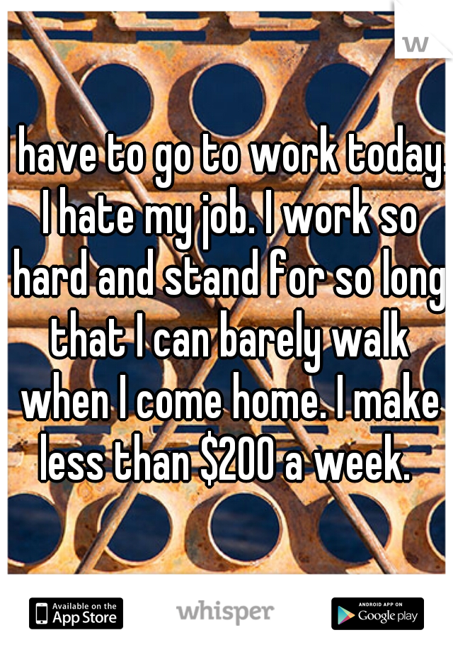 I have to go to work today. I hate my job. I work so hard and stand for so long that I can barely walk when I come home. I make less than $200 a week.