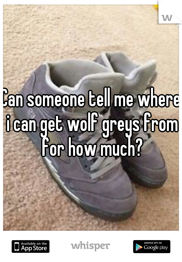 Can someone tell me where i can get wolf greys from for how much?