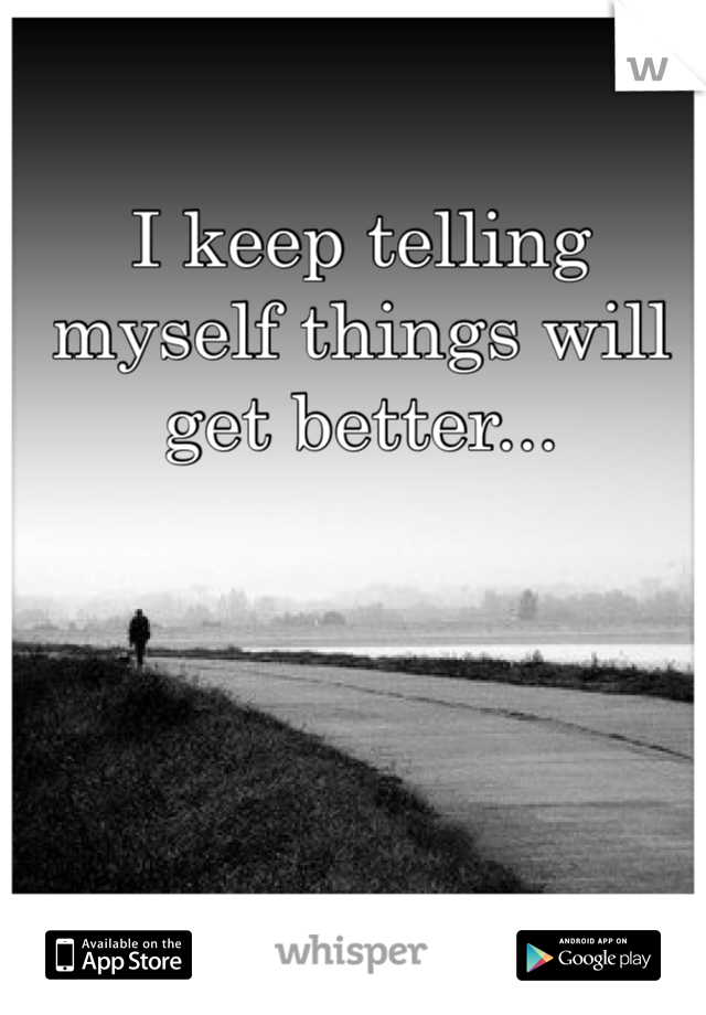 I keep telling myself things will get better...