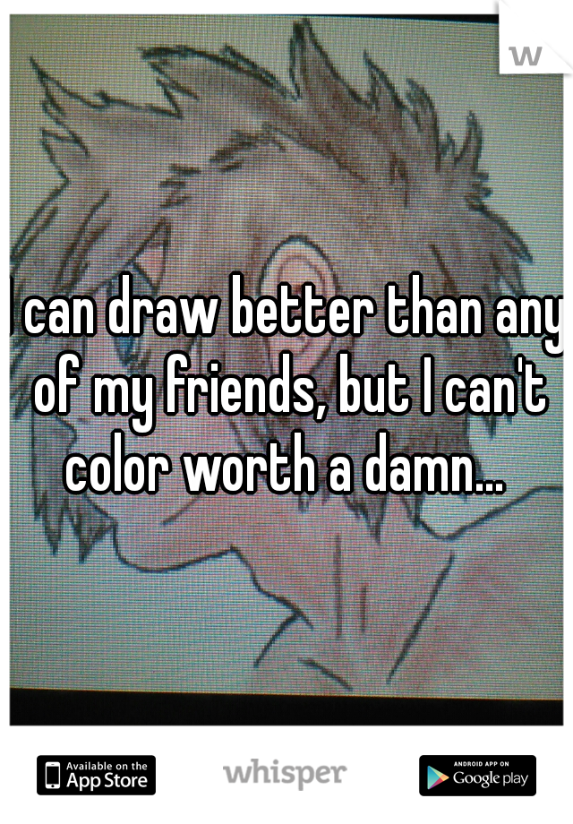 I can draw better than any of my friends, but I can't color worth a damn...