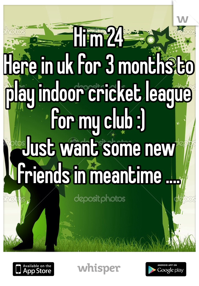 Hi m 24  Here in uk for 3 months to play indoor cricket league for my club :)  Just want some new friends in meantime ....