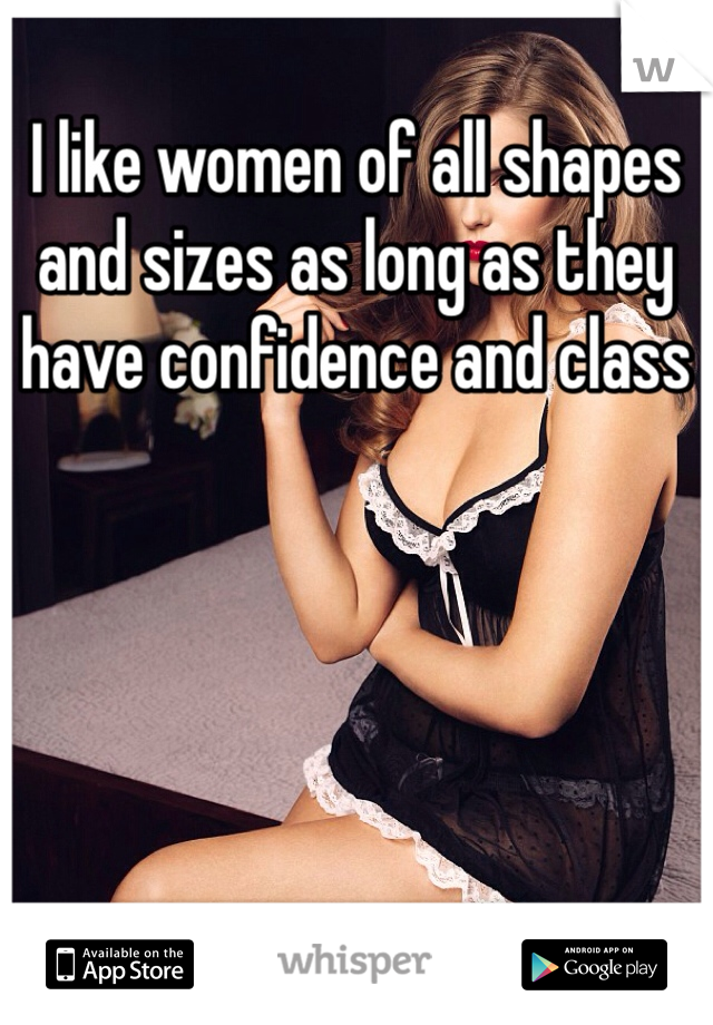 I like women of all shapes and sizes as long as they have confidence and class