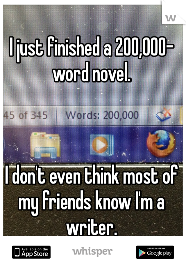 I just finished a 200,000-word novel.    I don't even think most of my friends know I'm a writer.