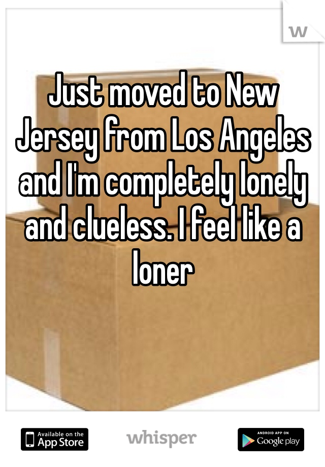 Just moved to New Jersey from Los Angeles and I'm completely lonely and clueless. I feel like a loner