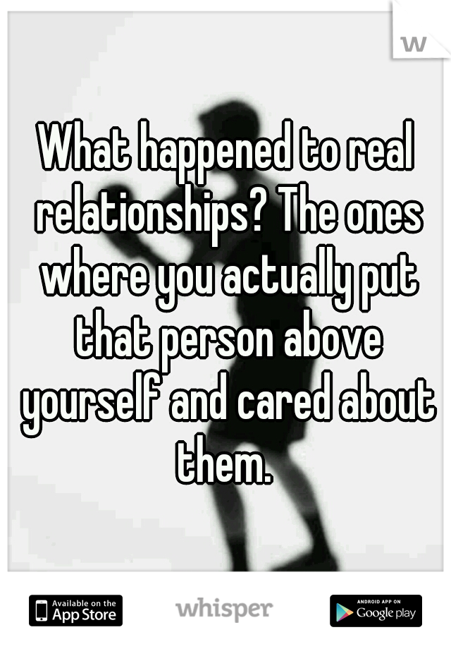 What happened to real relationships? The ones where you actually put that person above yourself and cared about them.