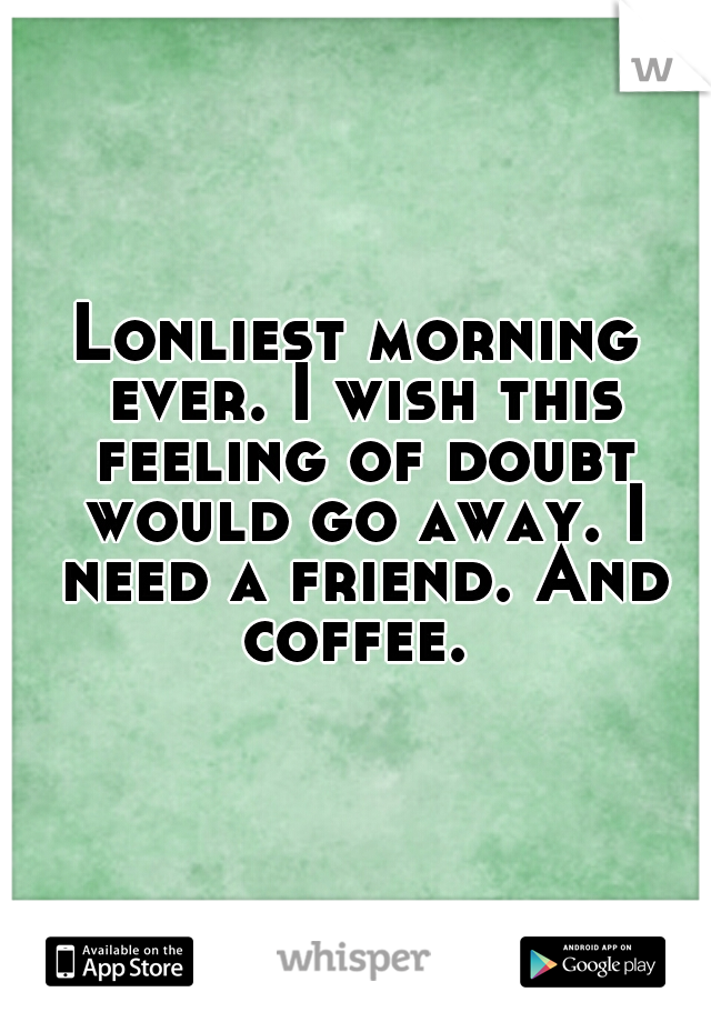 Lonliest morning ever. I wish this feeling of doubt would go away. I need a friend. And coffee.