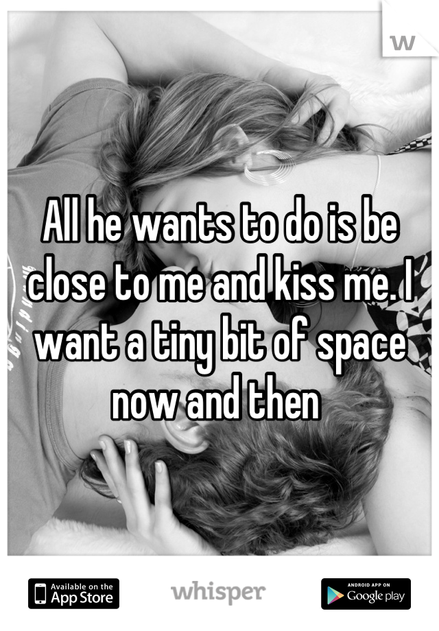 All he wants to do is be close to me and kiss me. I want a tiny bit of space now and then
