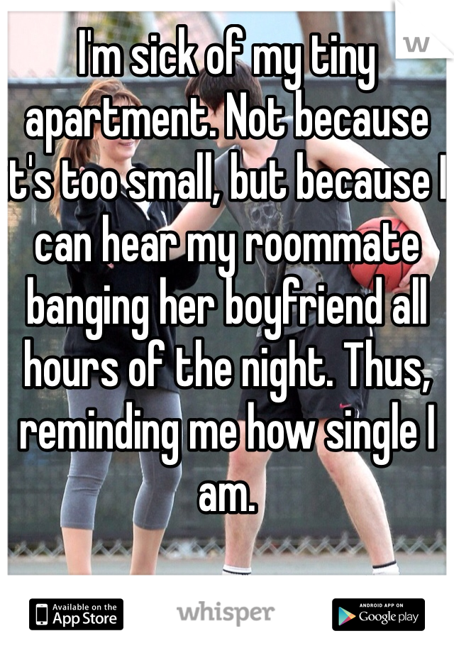 I'm sick of my tiny apartment. Not because it's too small, but because I can hear my roommate banging her boyfriend all hours of the night. Thus, reminding me how single I am.