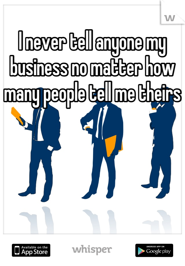 I never tell anyone my business no matter how many people tell me theirs