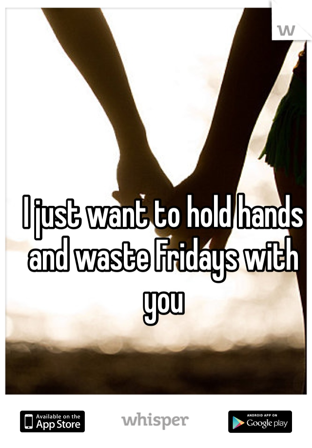 I just want to hold hands and waste Fridays with you
