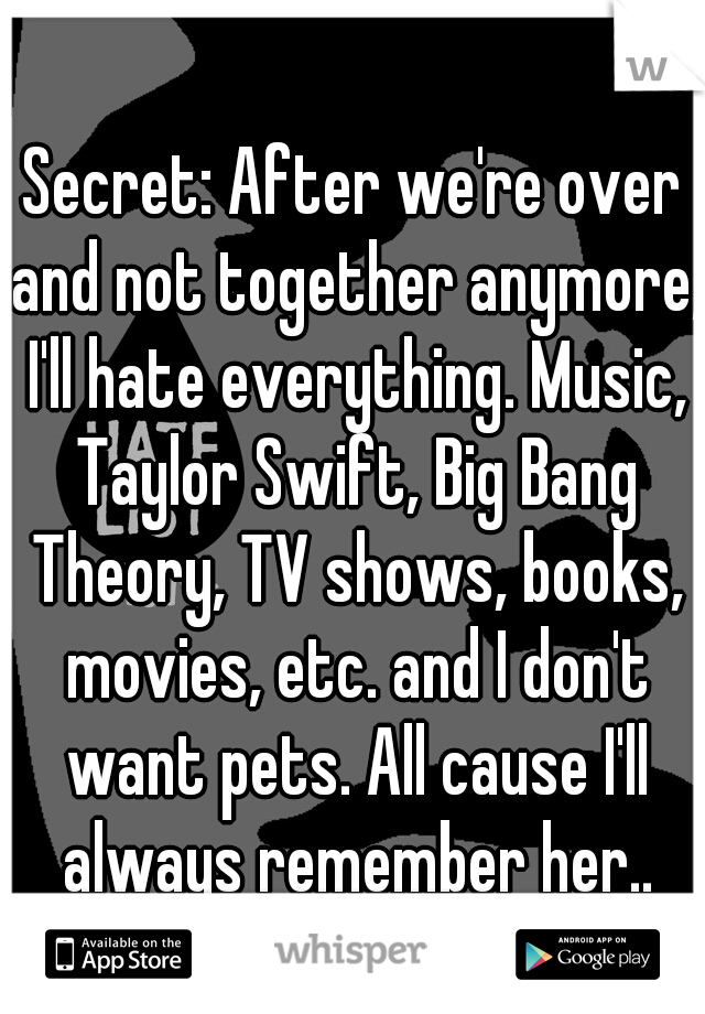 Secret: After we're over and not together anymore, I'll hate everything. Music, Taylor Swift, Big Bang Theory, TV shows, books, movies, etc. and I don't want pets. All cause I'll always remember her..