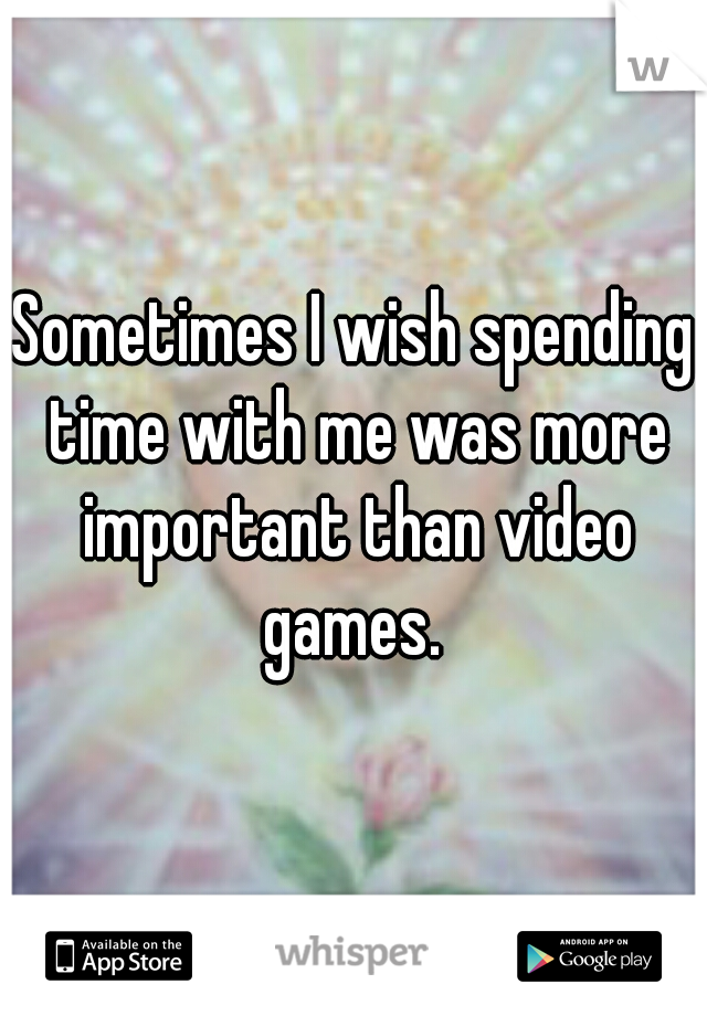 Sometimes I wish spending time with me was more important than video games.